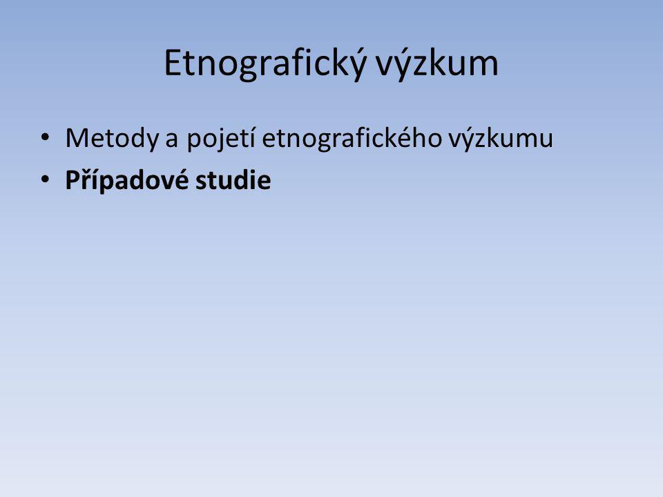 Etnografický výzkum Metody a pojetí etnografického výzkumu