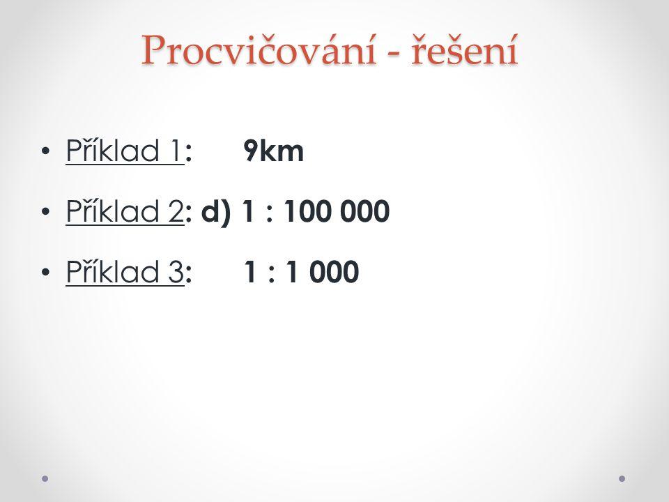 Procvičování - řešení Příklad 1: 9km Příklad 2: d) 1 : 100 000