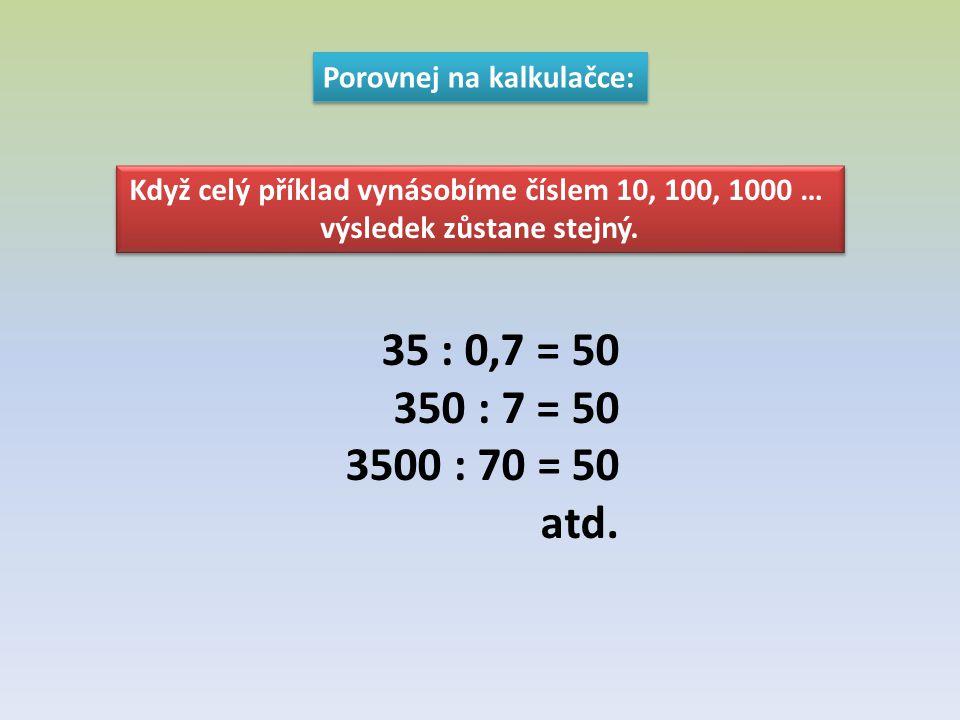 35 : 0,7 = 50 350 : 7 = 50 3500 : 70 = 50 atd. Porovnej na kalkulačce: