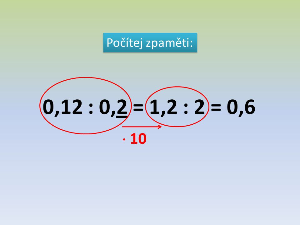 Počítej zpaměti: 0,12 : 0,2 = 1,2 : 2 = 0,6  10