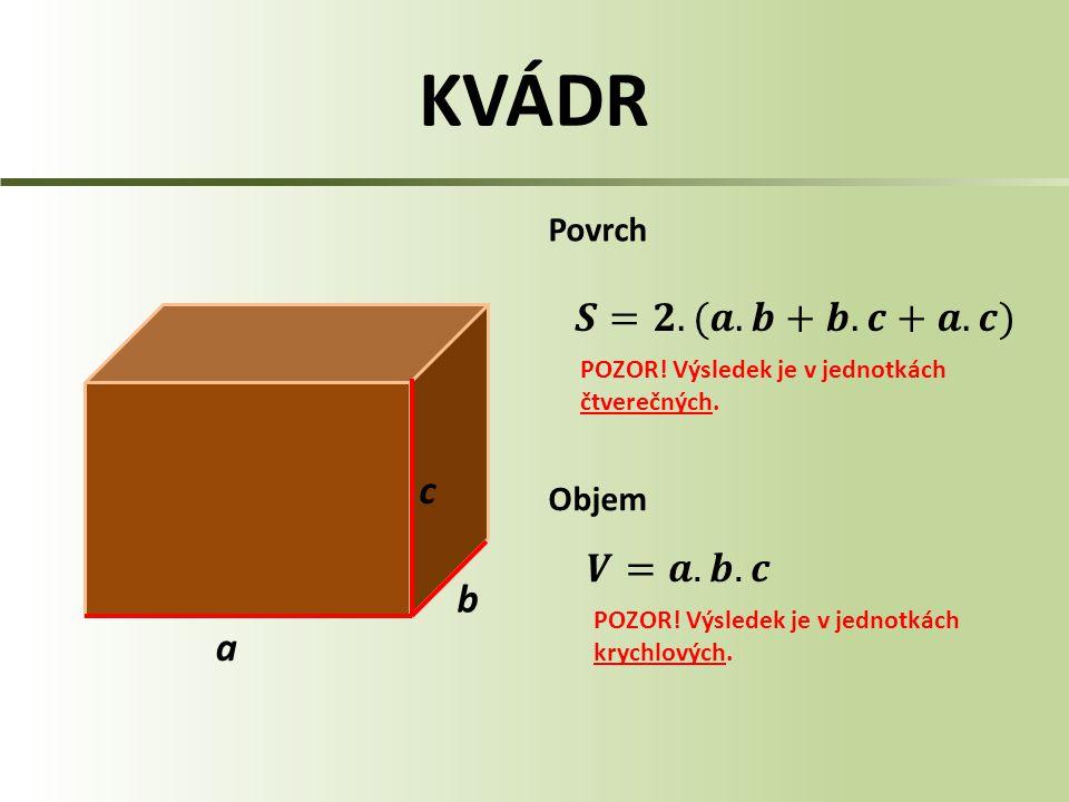 KVÁDR 𝑺=𝟐.(𝒂.𝒃+𝒃.𝒄+𝒂.𝒄) c 𝑽=𝒂.𝒃.𝒄 b a Povrch Objem