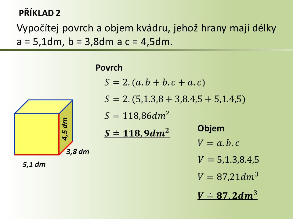 PŘÍKLAD 2 Vypočítej povrch a objem kvádru, jehož hrany mají délky a = 5,1dm, b = 3,8dm a c = 4,5dm.