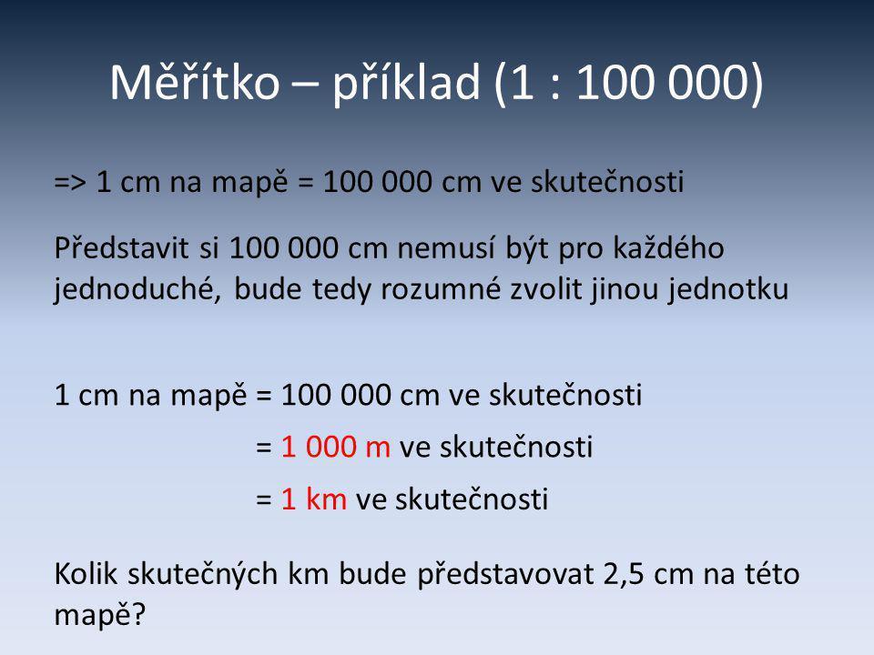 Měřítko – příklad (1 : 100 000) => 1 cm na mapě = 100 000 cm ve skutečnosti.