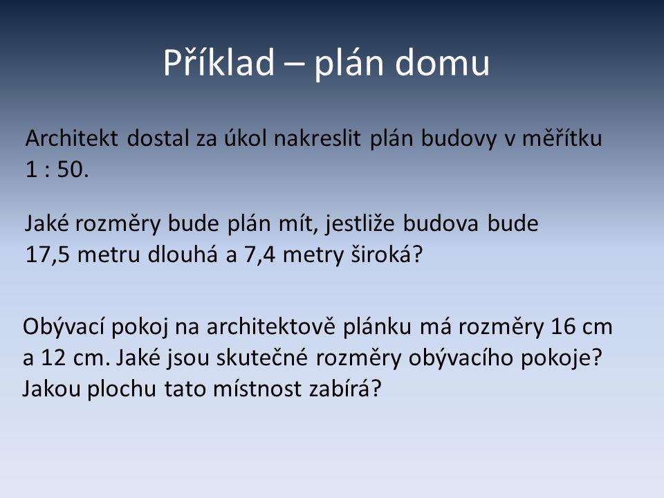 Příklad – plán domu Architekt dostal za úkol nakreslit plán budovy v měřítku. 1 : 50. Jaké rozměry bude plán mít, jestliže budova bude.