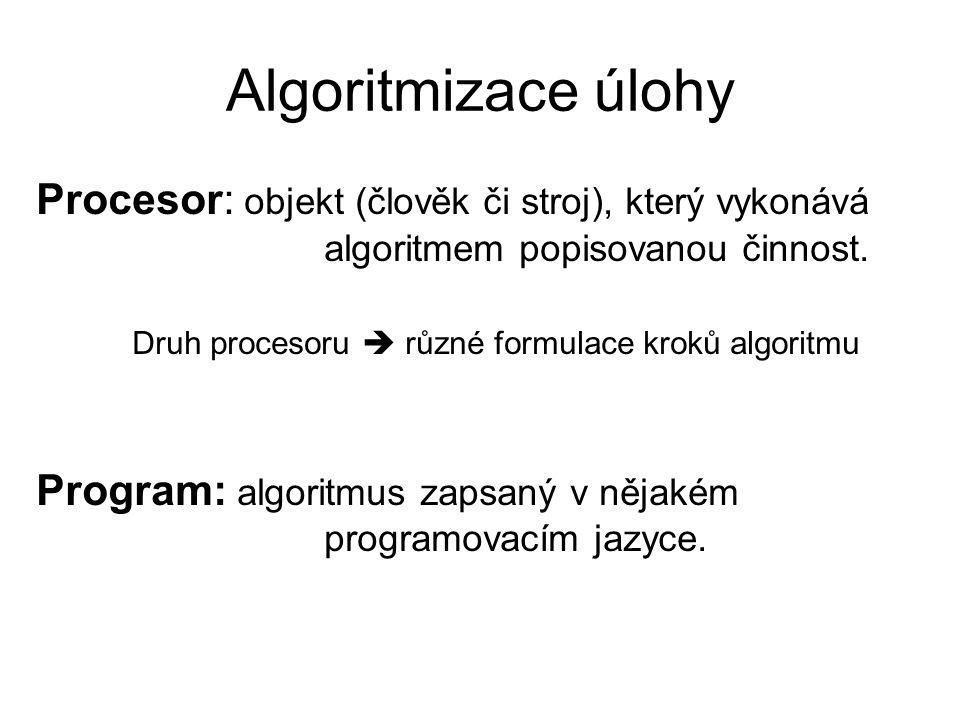 Algoritmizace úlohy Procesor: objekt (člověk či stroj), který vykonává algoritmem popisovanou činnost.