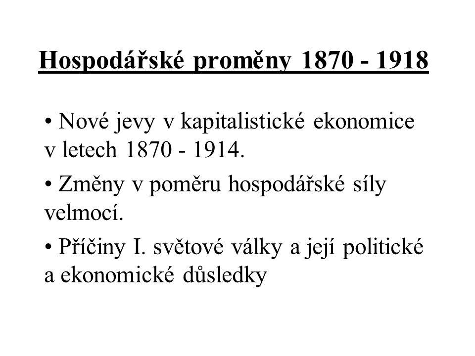 Hospodářské proměny 1870 - 1918 Nové jevy v kapitalistické ekonomice v letech 1870 - 1914. Změny v poměru hospodářské síly velmocí.