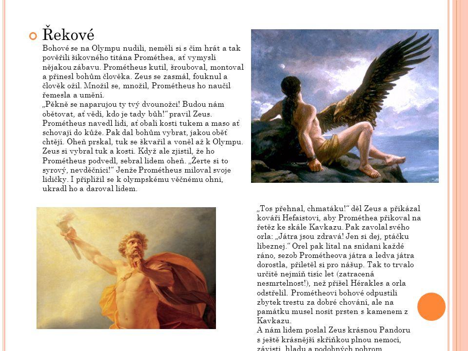 """Řekové Bohové se na Olympu nudili, neměli si s čím hrát a tak pověřili šikovného titána Prométhea, ať vymyslí nějakou zábavu. Prométheus kutil, šrouboval, montoval a přinesl bohům člověka. Zeus se zasmál, fouknul a člověk ožil. Množil se, množil, Prométheus ho naučil řemesla a umění. """"Pěkně se naparujou ty tvý dvounožci! Budou nám obětovat, ať vědí, kdo je tady bůh! pravil Zeus. Prométheus navedl lidi, ať obalí kosti tukem a maso ať schovají do kůže. Pak dal bohům vybrat, jakou oběť chtějí. Oheň prskal, tuk se škvařil a voněl až k Olympu. Zeus si vybral tuk a kosti. Když ale zjistil, že ho Prométheus podvedl, sebral lidem oheň. """"Žerte si to syrový, nevděčníci! Jenže Prométheus miloval svoje lidičky. I připlížil se k olympskému věčnému ohni, ukradl ho a daroval lidem."""