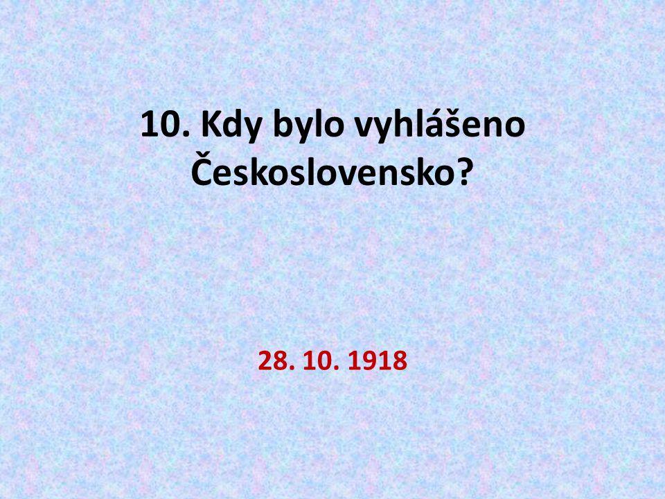 10. Kdy bylo vyhlášeno Československo