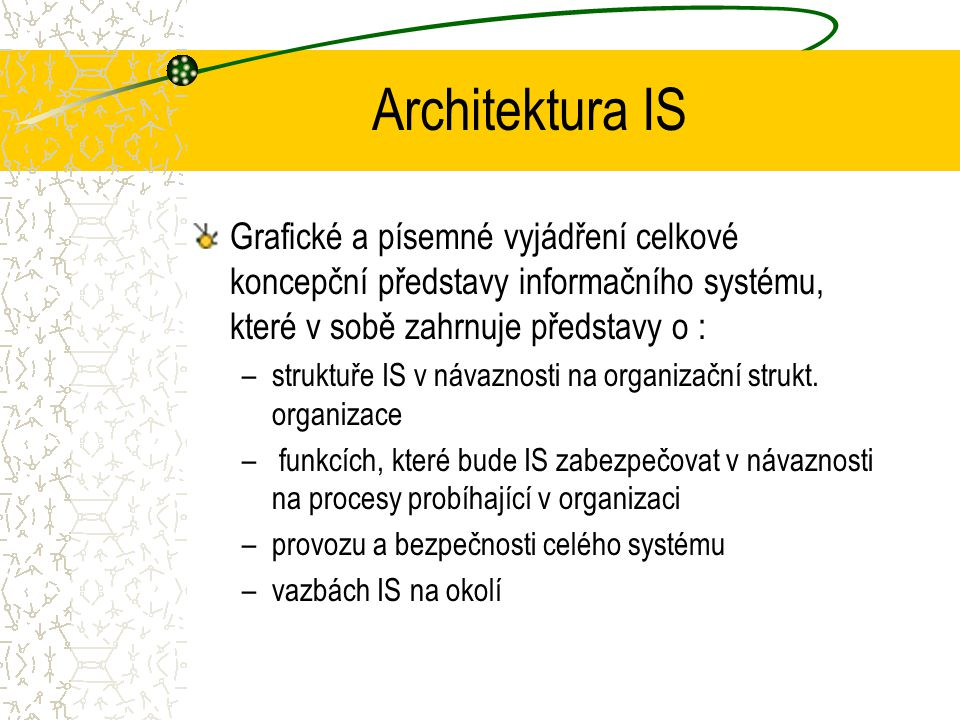 Architektura IS Grafické a písemné vyjádření celkové koncepční představy informačního systému, které v sobě zahrnuje představy o :