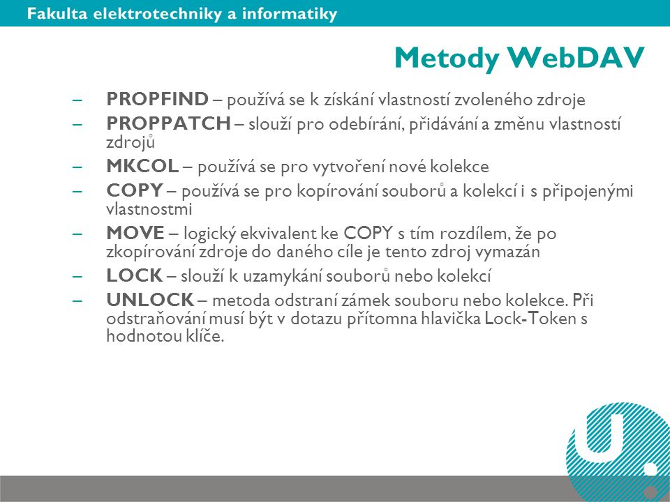 Metody WebDAV PROPFIND – používá se k získání vlastností zvoleného zdroje. PROPPATCH – slouží pro odebírání, přidávání a změnu vlastností zdrojů.
