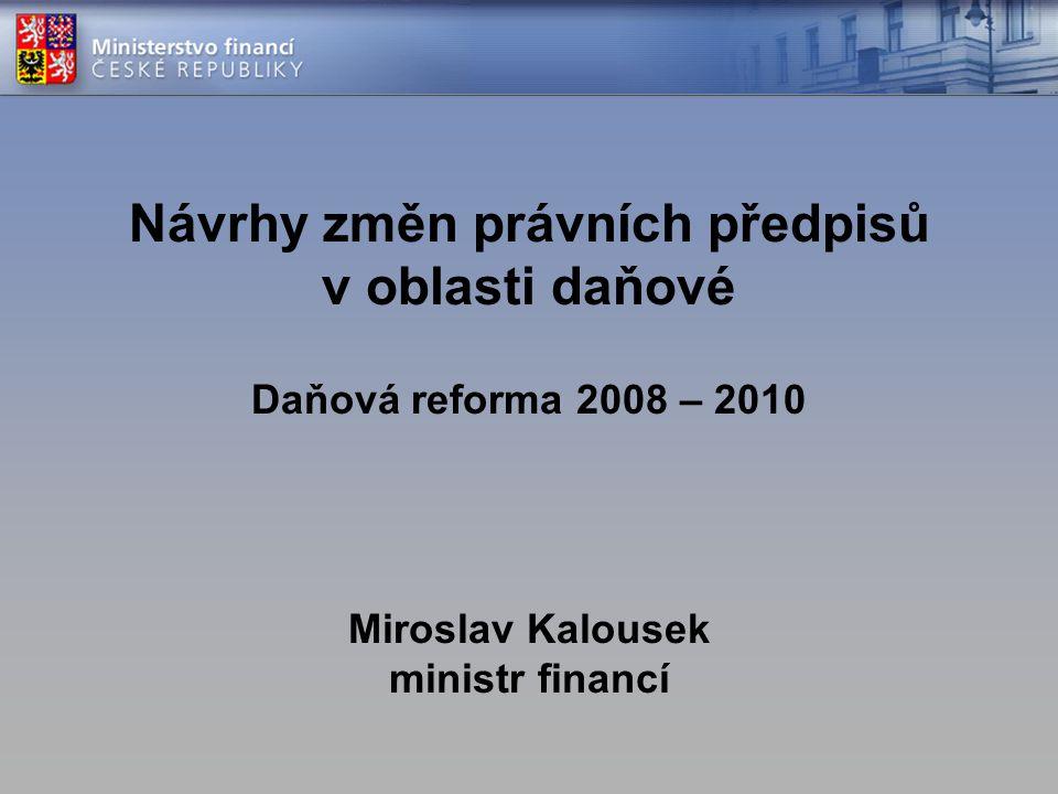 Návrhy změn právních předpisů v oblasti daňové Daňová reforma 2008 – 2010 Miroslav Kalousek ministr financí