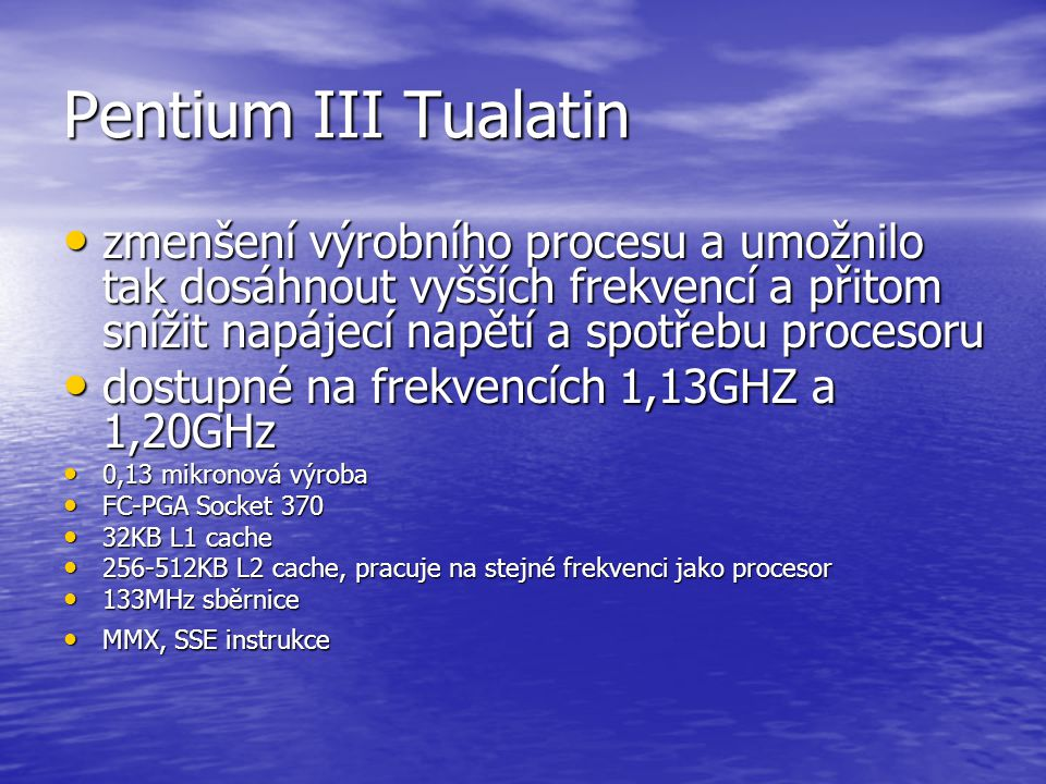 Pentium III Tualatin zmenšení výrobního procesu a umožnilo tak dosáhnout vyšších frekvencí a přitom snížit napájecí napětí a spotřebu procesoru.