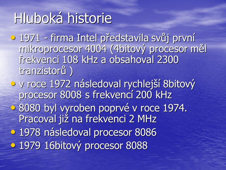 Hluboká historie 1971 - firma Intel představila svůj první mikroprocesor 4004 (4bitový procesor měl frekvenci 108 kHz a obsahoval 2300 tranzistorů )