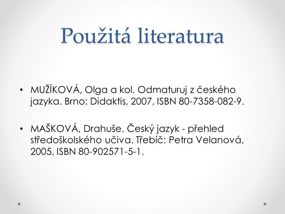 Použitá literatura MUŽÍKOVÁ, Olga a kol. Odmaturuj z českého jazyka. Brno: Didaktis, 2007, ISBN 80-7358-082-9.
