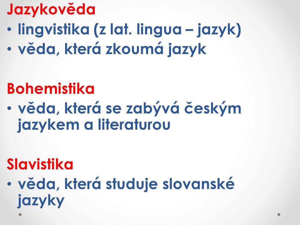 Jazykověda lingvistika (z lat. lingua – jazyk) věda, která zkoumá jazyk. Bohemistika. věda, která se zabývá českým jazykem a literaturou.
