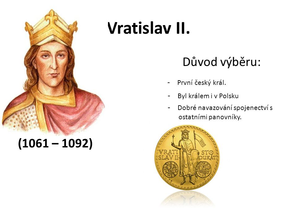 Vratislav II. Důvod výběru: - První český král. (1061 – 1092)