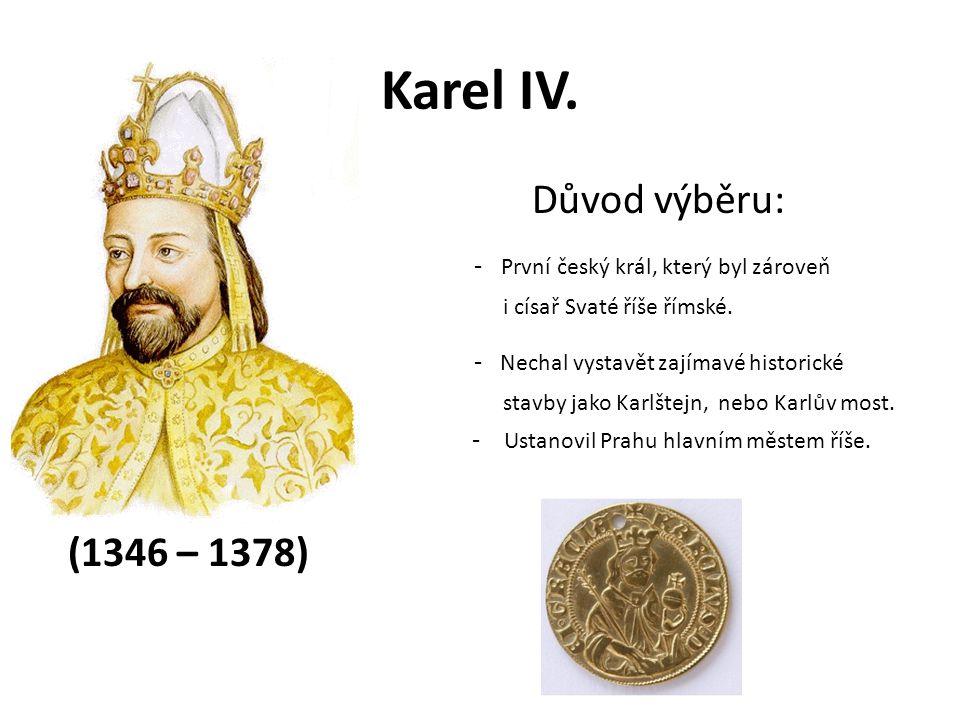 Karel IV. Důvod výběru: - První český král, který byl zároveň