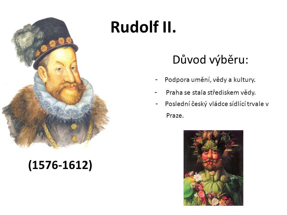 Rudolf II. Důvod výběru: - Podpora umění, vědy a kultury.