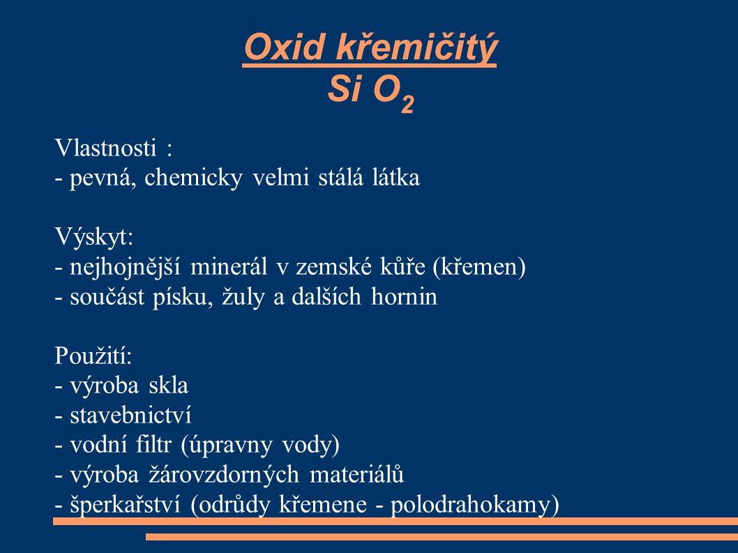 Oxid křemičitý Si O2 Vlastnosti : - pevná, chemicky velmi stálá látka