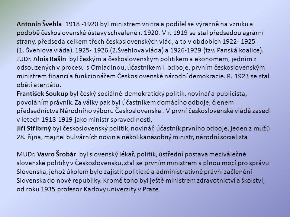 Antonín Švehla 1918 -1920 byl ministrem vnitra a podílel se výrazně na vzniku a podobě československé ústavy schválené r. 1920. V r. 1919 se stal předsedou agrární strany, předseda celkem třech československých vlád, a to v obdobích 1922- 1925 (1. Švehlova vláda), 1925- 1926 (2.Švehlova vláda) a 1926-1929 (tzv. Panská koalice).