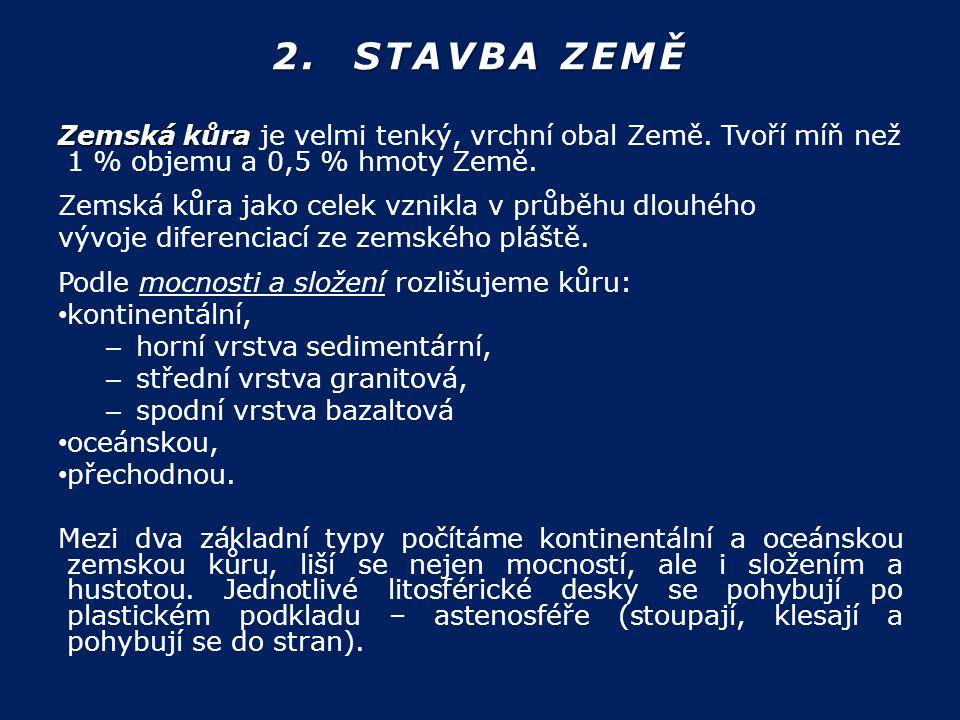 2. STAVBA ZEMĚ Zemská kůra je velmi tenký, vrchní obal Země. Tvoří míň než 1 % objemu a 0,5 % hmoty Země.