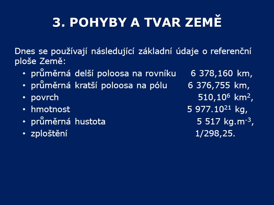 3. POHYBY A TVAR ZEMĚ Dnes se používají následující základní údaje o referenční ploše Země: průměrná delší poloosa na rovníku 6 378,160 km,