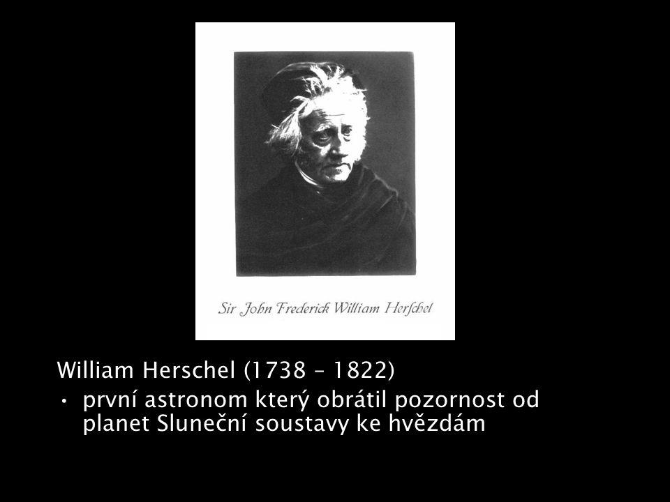 William Herschel (1738 – 1822) první astronom který obrátil pozornost od planet Sluneční soustavy ke hvězdám.