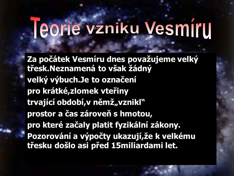 Teorie vzniku Vesmíru Za počátek Vesmíru dnes považujeme velký třesk.Neznamená to však žádný. velký výbuch.Je to označení.