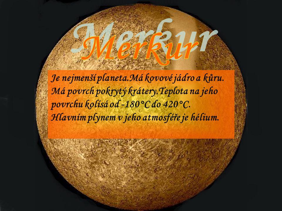 Merkur Je nejmenší planeta.Má kovové jádro a kůru. Má povrch pokrytý krátery.Teplota na jeho povrchu kolísá od -180°C do 420°C.