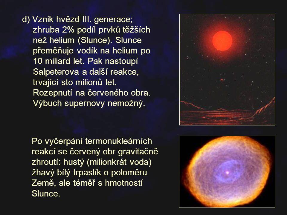 d) Vznik hvězd III. generace; zhruba 2% podíl prvků těžších než helium (Slunce). Slunce přeměňuje vodík na helium po 10 miliard let. Pak nastoupí Salpeterova a další reakce, trvající sto milionů let. Rozepnutí na červeného obra. Výbuch supernovy nemožný.
