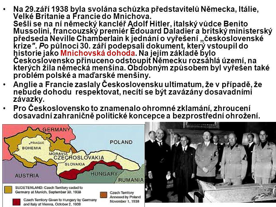 """Na 29.září 1938 byla svolána schůzka představitelů Německa, Itálie, Velké Britanie a Francie do Mnichova. Sešli se na ní německý kancléř Adolf Hitler, italský vůdce Benito Mussolini, francouzský premiér Édouard Daladier a britský ministerský předseda Neville Chamberlain k jednání o vyřešení """"československé krize . Po půlnoci 30. září podepsali dokument, který vstoupil do historie jako Mnichovská dohoda. Na jejím základě bylo Československo přinuceno odstoupit Německu rozsáhlá území, na kterých žila německá menšina. Obdobným způsobem byl vyřešen také problém polské a maďarské menšiny."""