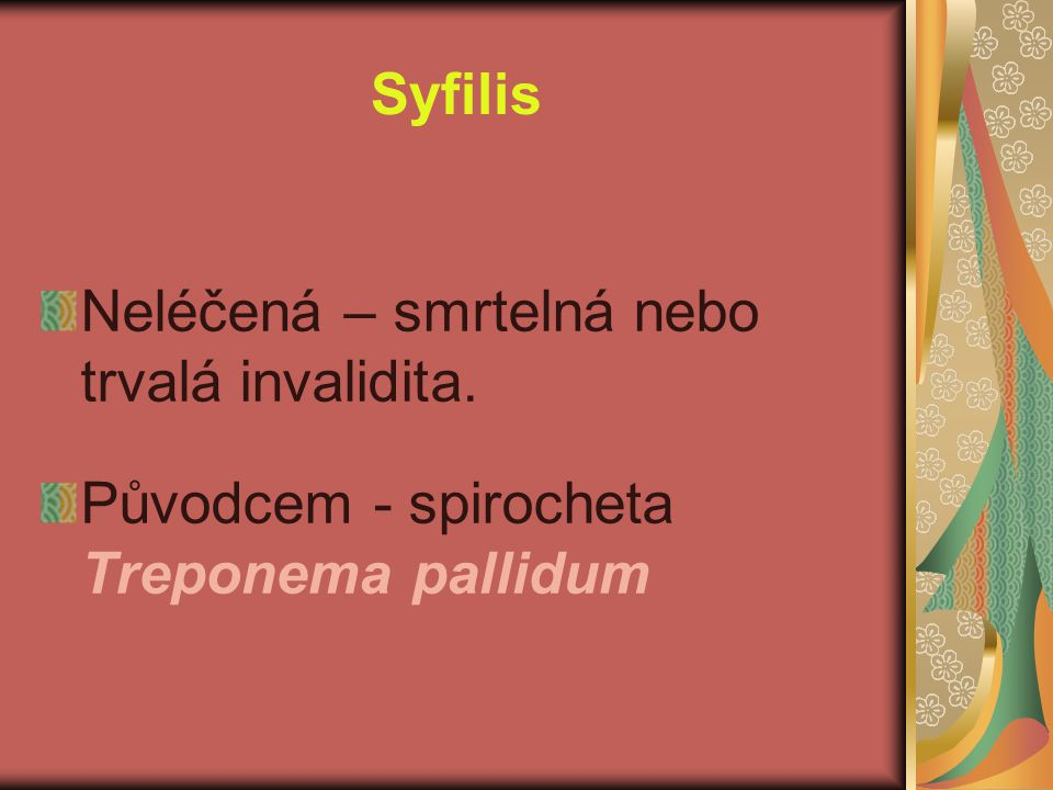 Syfilis Neléčená – smrtelná nebo trvalá invalidita. Původcem - spirocheta Treponema pallidum