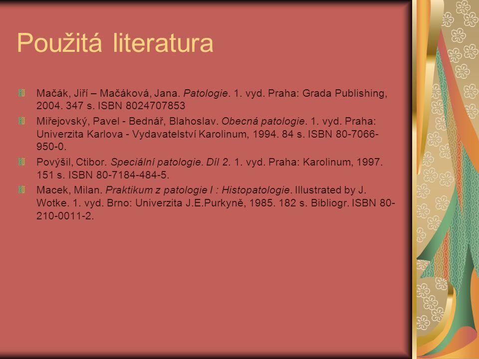 Použitá literatura Mačák, Jiří – Mačáková, Jana. Patologie. 1. vyd. Praha: Grada Publishing, 2004. 347 s. ISBN 8024707853.