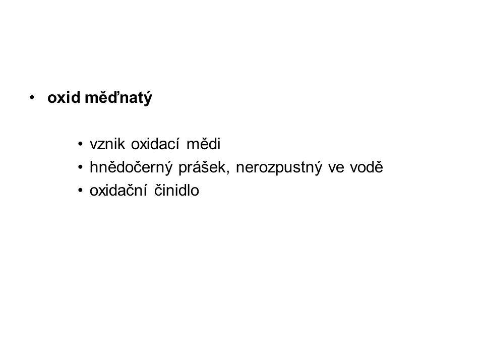 oxid měďnatý vznik oxidací mědi hnědočerný prášek, nerozpustný ve vodě oxidační činidlo