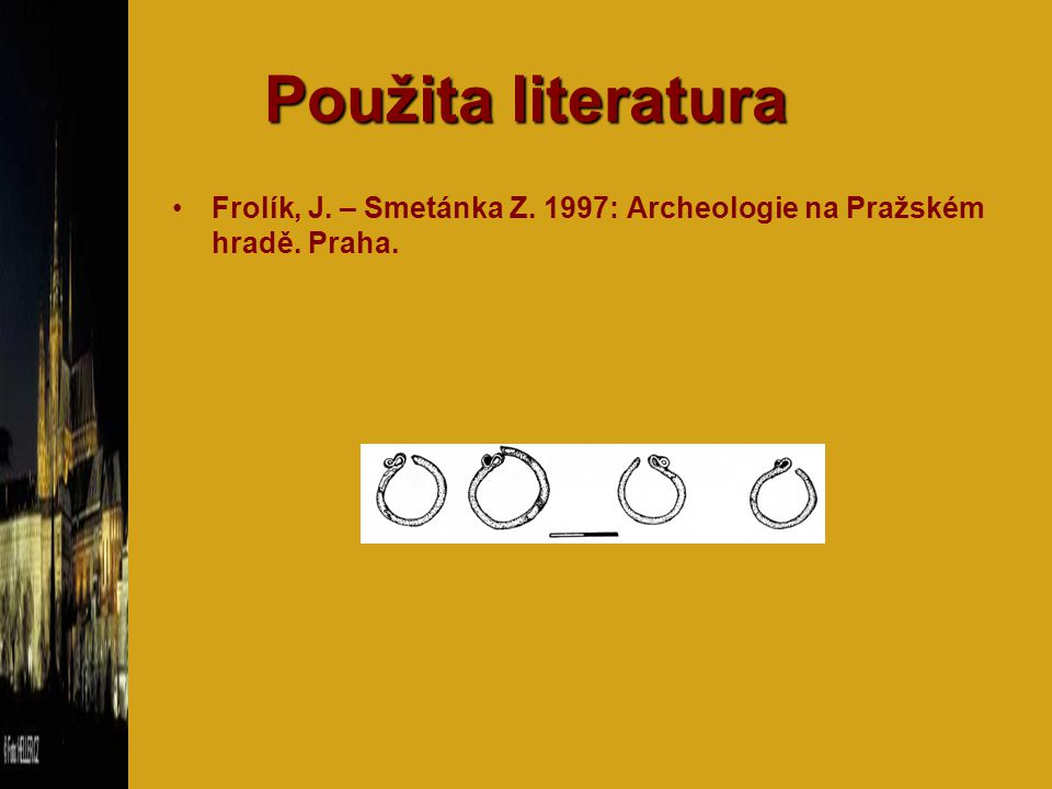 Použita literatura Frolík, J. – Smetánka Z. 1997: Archeologie na Pražském hradě. Praha.