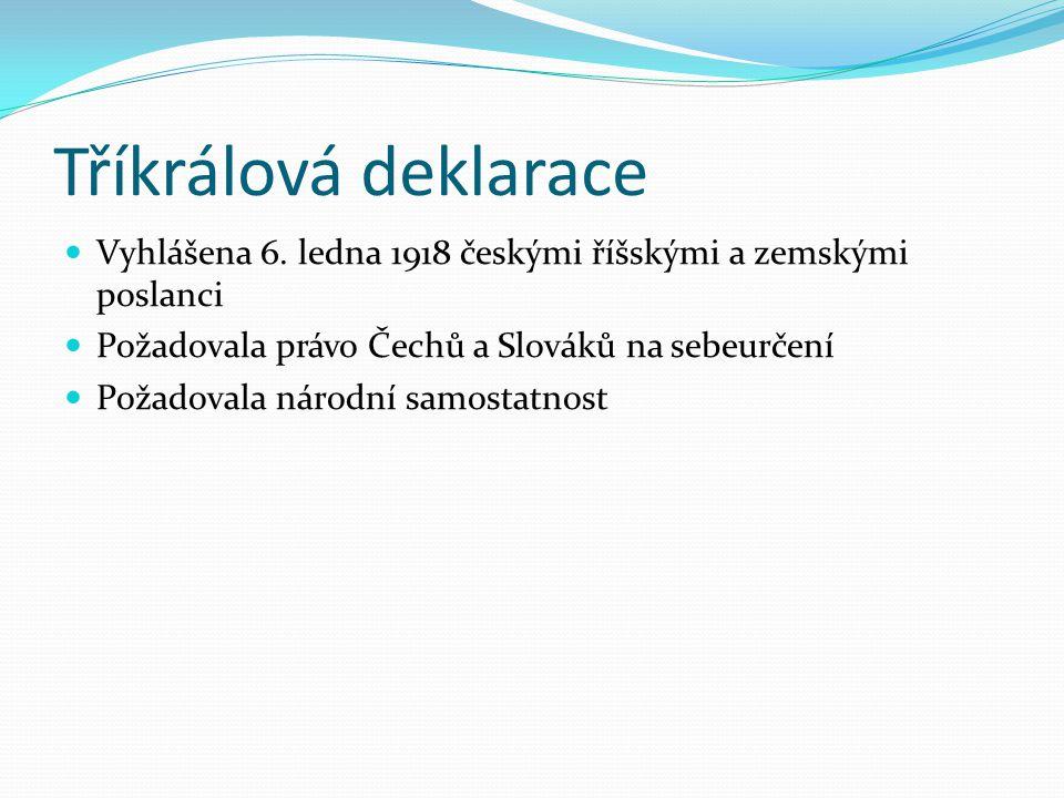 Tříkrálová deklarace Vyhlášena 6. ledna 1918 českými říšskými a zemskými poslanci. Požadovala právo Čechů a Slováků na sebeurčení.