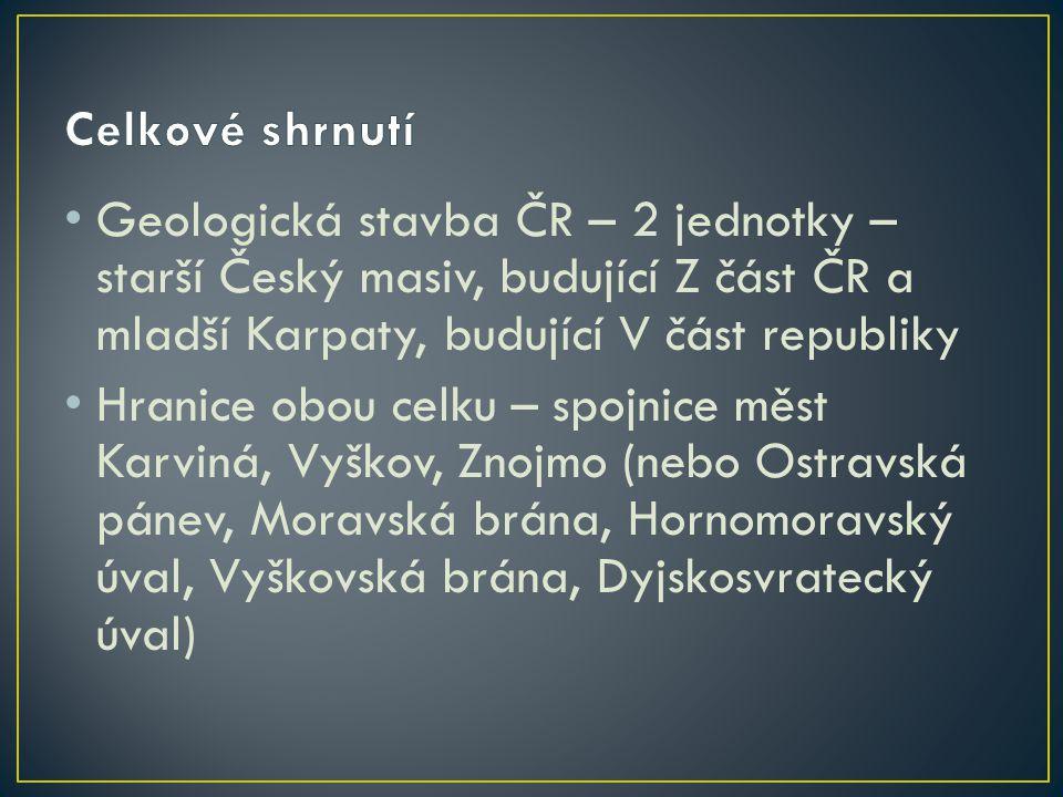 Celkové shrnutí Geologická stavba ČR – 2 jednotky – starší Český masiv, budující Z část ČR a mladší Karpaty, budující V část republiky.