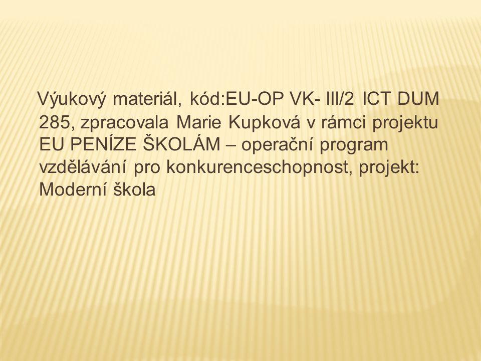 Výukový materiál, kód:EU-OP VK- III/2 ICT DUM 285, zpracovala Marie Kupková v rámci projektu EU PENÍZE ŠKOLÁM – operační program vzdělávání pro konkurenceschopnost, projekt: Moderní škola