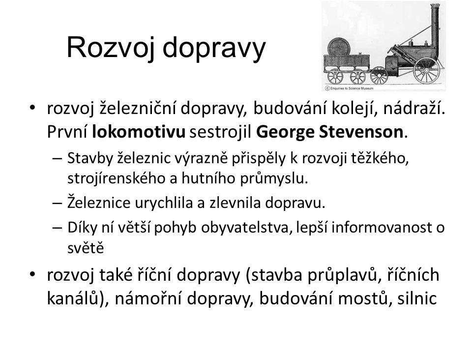 Rozvoj dopravy rozvoj železniční dopravy, budování kolejí, nádraží. První lokomotivu sestrojil George Stevenson.