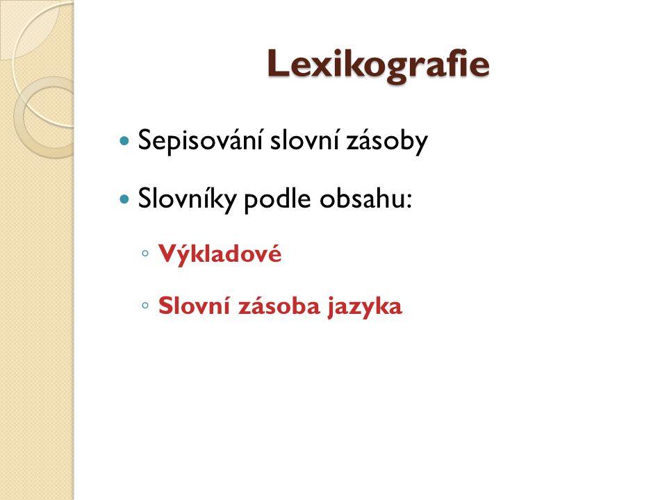 Lexikografie Sepisování slovní zásoby Slovníky podle obsahu: Výkladové