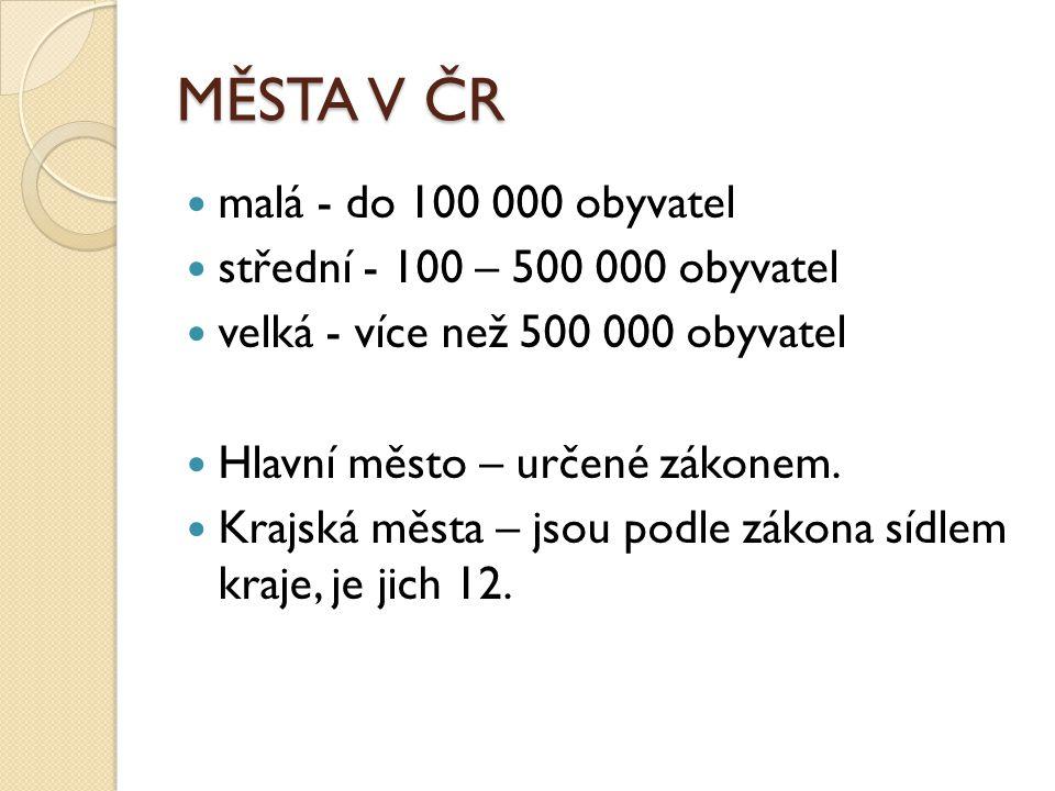 MĚSTA V ČR malá - do 100 000 obyvatel střední - 100 – 500 000 obyvatel