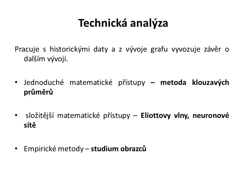 Technická analýza Pracuje s historickými daty a z vývoje grafu vyvozuje závěr o dalším vývoji.