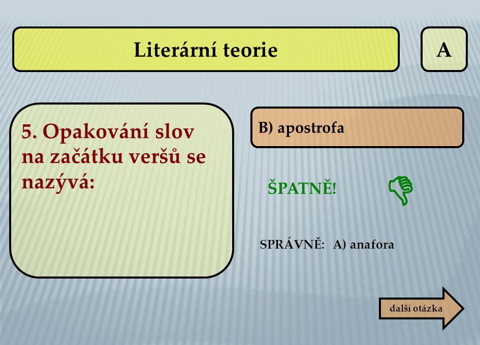  Literární teorie A 5. Opakování slov na začátku veršů se nazývá:
