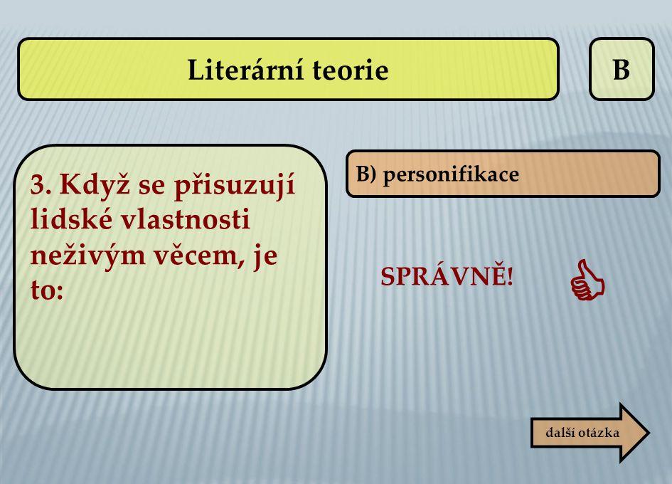 Literární teorie B. 3. Když se přisuzují lidské vlastnosti neživým věcem, je to: B) personifikace.
