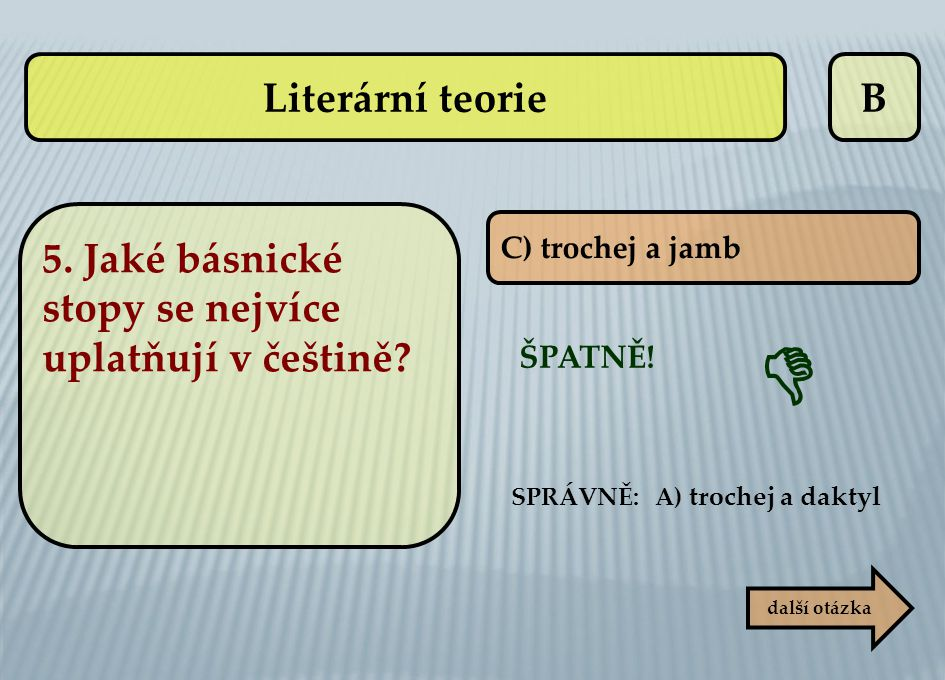 Literární teorie B. 5. Jaké básnické stopy se nejvíce uplatňují v češtině C) trochej a jamb.  ŠPATNĚ!