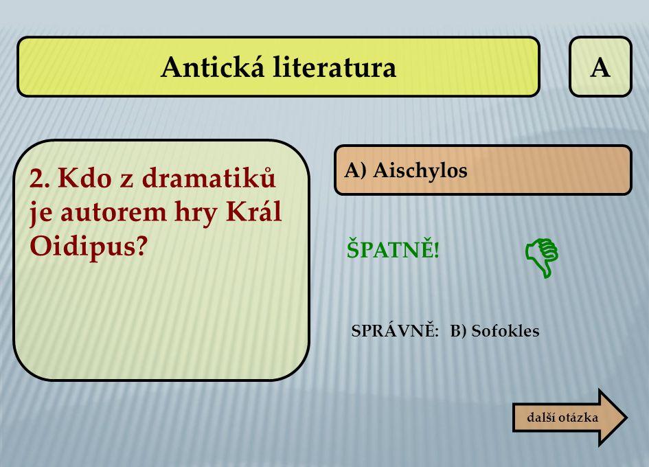  Antická literatura A 2. Kdo z dramatiků je autorem hry Král Oidipus