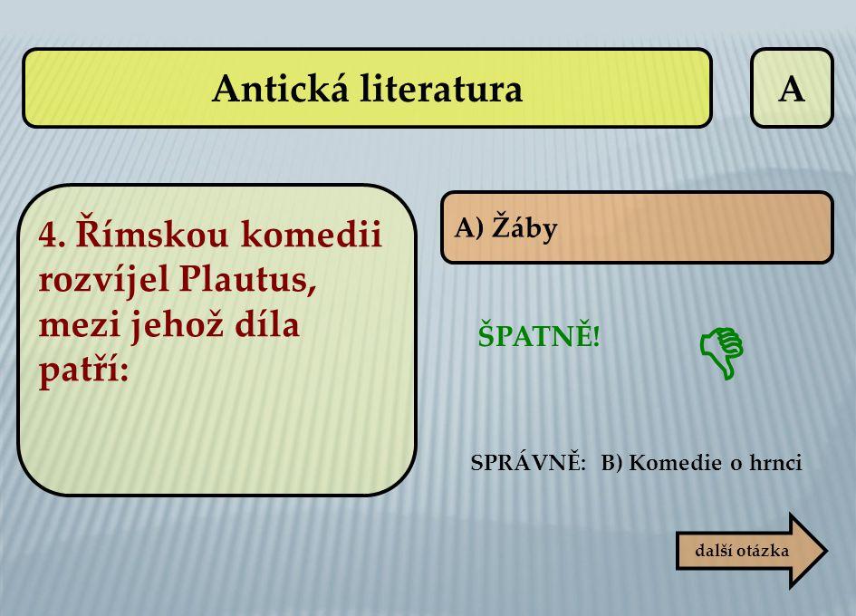 Antická literatura A. 4. Římskou komedii rozvíjel Plautus, mezi jehož díla patří: A) Žáby. SPRÁVNĚ: B) Komedie o hrnci.