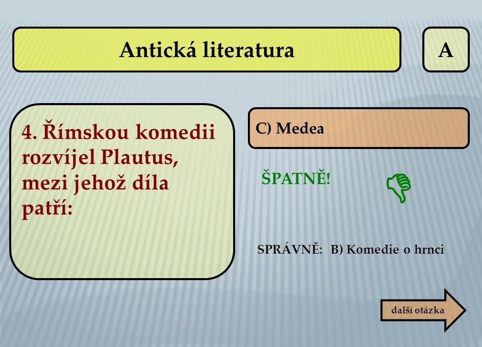 Antická literatura A. 4. Římskou komedii rozvíjel Plautus, mezi jehož díla patří: C) Medea. SPRÁVNĚ: B) Komedie o hrnci.