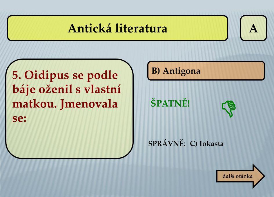 Antická literatura A. 5. Oidipus se podle báje oženil s vlastní matkou. Jmenovala se: B) Antigona.