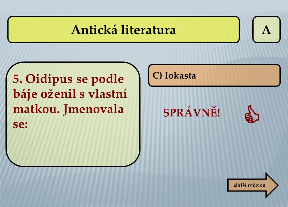 Antická literatura A. 5. Oidipus se podle báje oženil s vlastní matkou. Jmenovala se: C) Iokasta.
